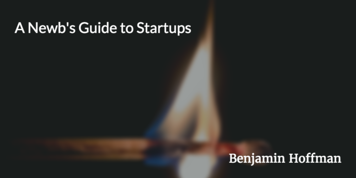 A newb's Guide to Startups by Benjamin Hoffman